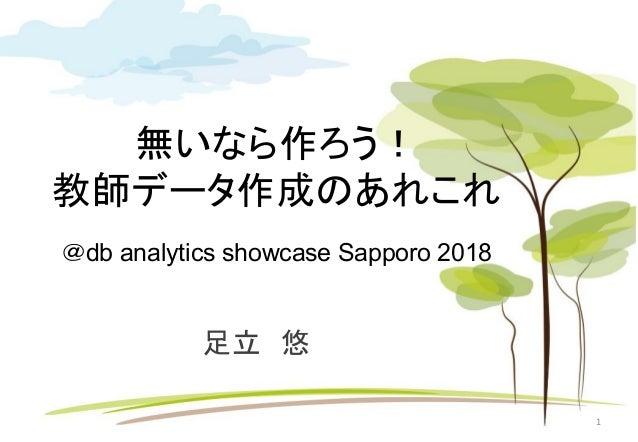 無いなら作ろう! 教師データ作成のあれこれ @db analytics showcase Sapporo 2018 足立 悠 1