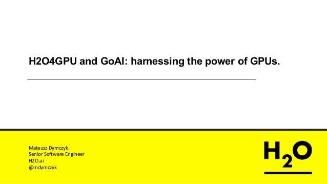 H2O4GPU and GoAI: harnessing the power of GPUs. MateuszDymczyk SeniorSoftwareEngineer H2O.ai @mdymczyk