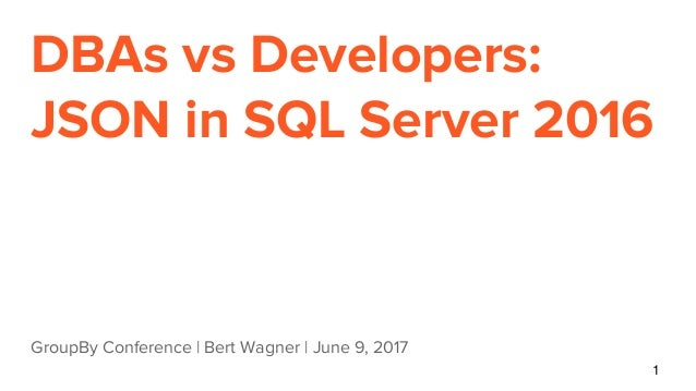 DBAs vs Developers: JSON in SQL Server 2016 GroupBy Conference | Bert Wagner | June 9, 2017 1