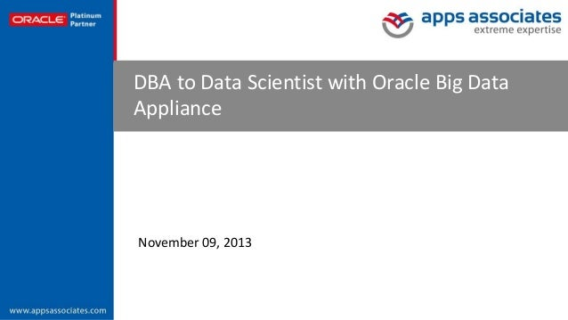 DBA to Data Scientist with Oracle Big Data Appliance  November 09, 2013  © Copyright 2013. Apps Associates LLC.  1