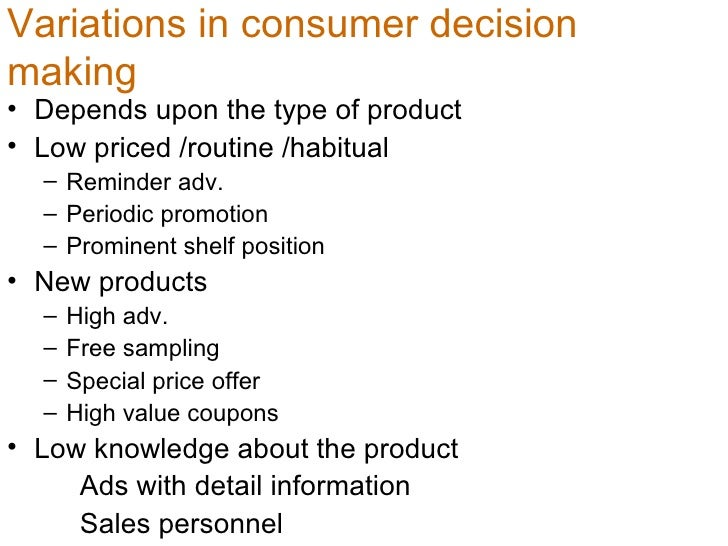 Variations in consumer decision making   <ul><li>Depends upon the type of product  </li></ul><ul><li>Low priced /routine /...