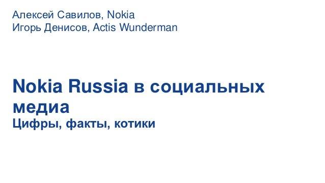 Алексей Савилов, NokiaИгорь Денисов, Actis WundermanNokia Russia в социальныхмедиаЦифры, факты, котики