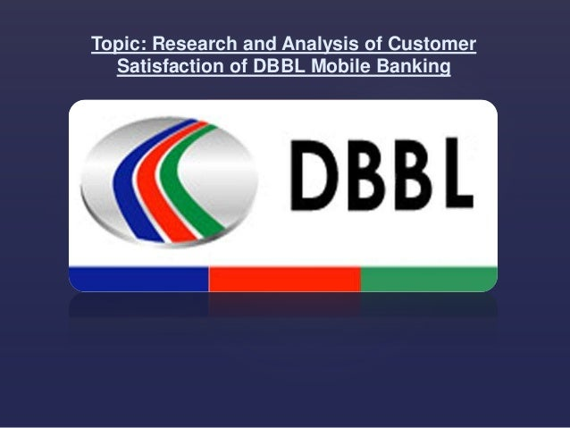 customer satisfaction of dbbl Customer satisfaction analysis of the psychological principles, theory and applications that manifest themselves in the work environment it spans the key issues related to the selection and recruitment, psychological testing, appraisal, training, motivation and job satisfaction of employees.