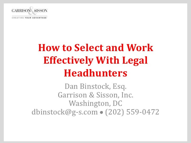 How to Select and Work  Effectively With Legal      Headhunters         Dan Binstock, Esq.       Garrison & Sisson, Inc.  ...