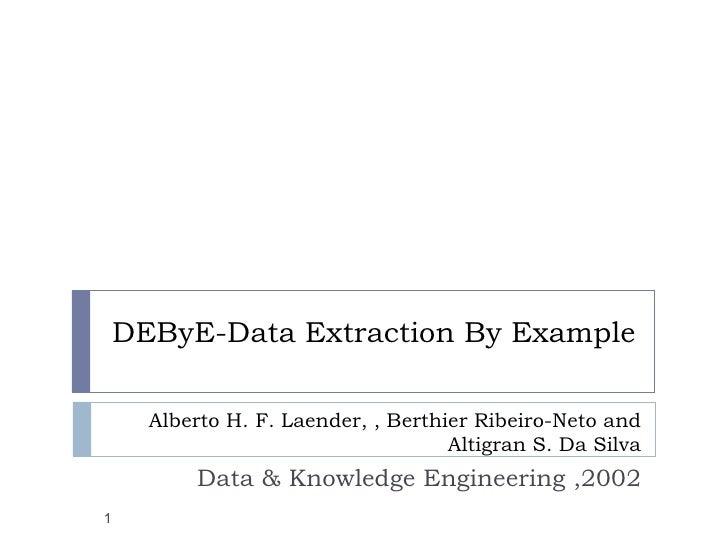 DEByE-Data Extraction By Example Alberto H. F. Laender, , Berthier Ribeiro-Neto and Altigran S. Da Silva Data & Knowledge ...