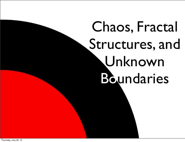 Chaos, Fractal Structures, and Unknown Boundaries Thursday, July 25, 13