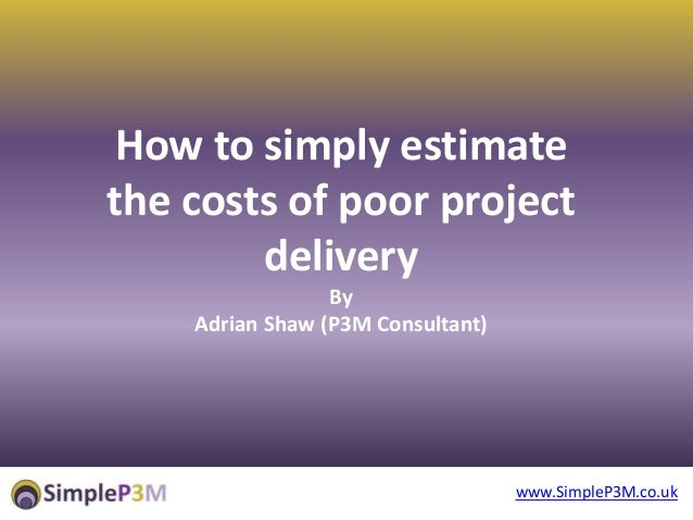 www.SimpleP3M.co.uk How to simply estimate the costs of poor project delivery By Adrian Shaw (P3M Consultant)