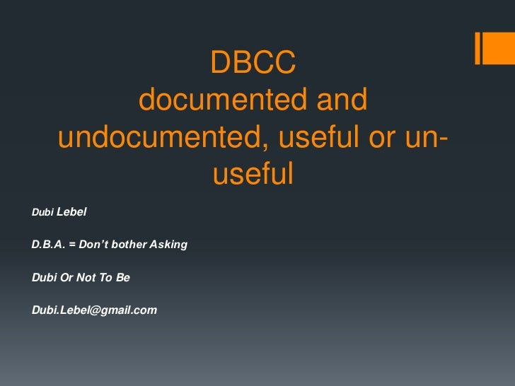 DBCC         documented and    undocumented, useful or un-             usefulDubi LebelD.B.A. = Don't bother AskingDubi Or...
