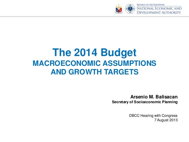 The 2014 Budget MACROECONOMIC ASSUMPTIONS AND GROWTH TARGETS Arsenio M. Balisacan Secretary of Socioeconomic Planning DBCC...