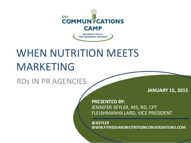 WHEN NUTRITION MEETS MARKETING RDs IN PR AGENCIES JANUARY 15, 2015 PRESENTED BY: JENNIFER SEYLER, MS, RD, CPT FLEISHMANHIL...