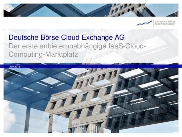 Deutsche Börse Cloud Exchange AG Der erste anbieterunabhängige IaaS-Cloud- Computing-Marktplatz July 2013