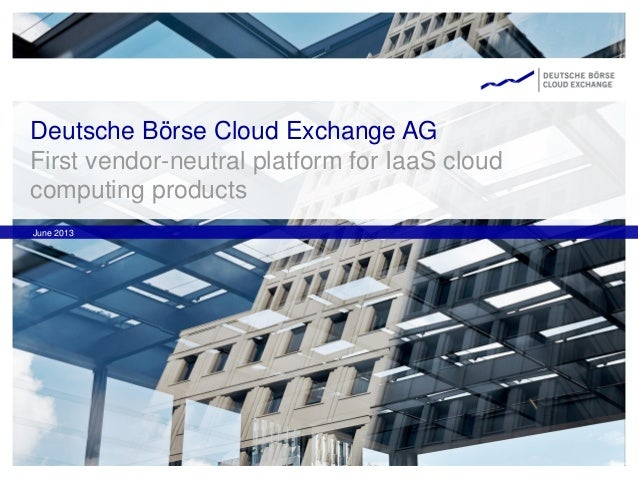 Deutsche Börse Cloud Exchange AG First vendor-neutral platform for IaaS cloud computing products June 2013