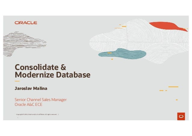 1 Consolidate & Modernize Database Jaroslav Malina Senior Channel Sales Manager Oracle A&C ECE Copyright © 2020, Oracle an...