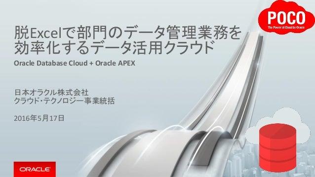 脱Excelで部門のデータ管理業務を 効率化するデータ活用クラウド Oracle Database Cloud + Oracle APEX 日本オラクル株式会社 クラウド・テクノロジー事業統括 2016年5月17日