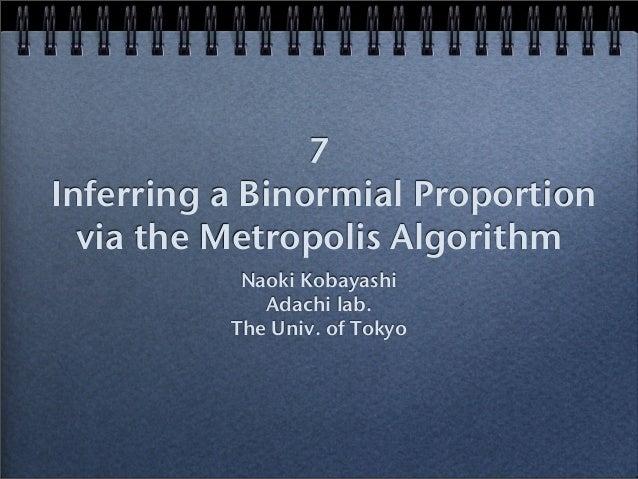 7 Inferring a Binormial Proportion via the Metropolis Algorithm Naoki Kobayashi Adachi lab. The Univ. of Tokyo