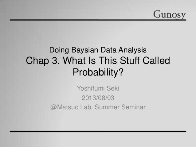 Doing Baysian Data Analysis Chap 3. What Is This Stuff Called Probability? Yoshifumi Seki 2013/08/03 @Matsuo Lab. Summer S...