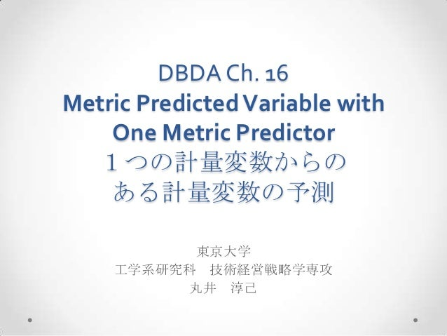 DBDA Ch. 16 Metric PredictedVariable with One Metric Predictor 1つの計量変数からの ある計量変数の予測 東京大学 工学系研究科 技術経営戦略学専攻 丸井 淳己