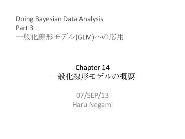 Doing Bayesian Data Analysis Part 3 一般化線形モデル(GLM)への応用 Chapter 14 一般化線形モデルの概要 07/SEP/13 Haru Negami