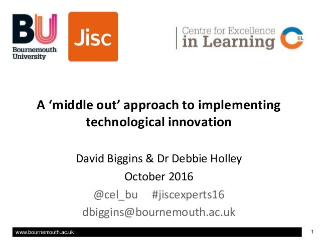 www.bournemouth.ac.uk 1 Title v A 'middle out' approach to implementing technological innovation David Biggins & Dr Debbie...