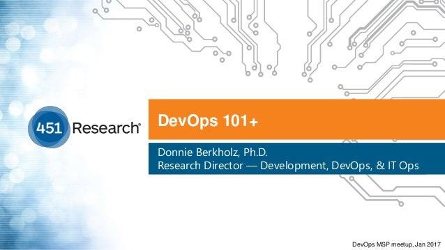 DevOps 101+ Donnie Berkholz, Ph.D. Research Director — Development, DevOps, & IT Ops DevOps MSP meetup, Jan 2017