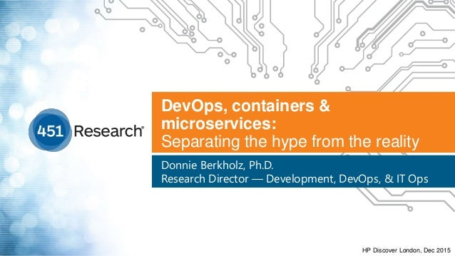 DevOps, containers & microservices: Separating the hype from the reality Donnie Berkholz, Ph.D. Research Director — Develo...