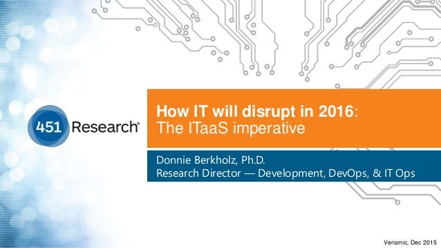 How IT will disrupt in 2016: The ITaaS imperative Donnie Berkholz, Ph.D. Research Director — Development, DevOps, & IT Ops...