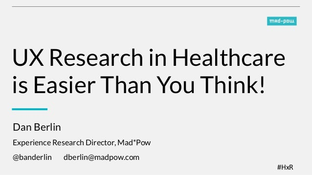 #HxR   UX Research in Healthcare is Easier Than You Think! Dan Berlin  Experience Research Director, Mad*Pow @banderlin ...