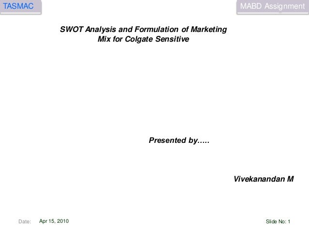 MABD AssignmentTASMAC Apr 15, 2010 SWOT Analysis and Formulation of Marketing Mix for Colgate Sensitive Vivekanandan M Pre...