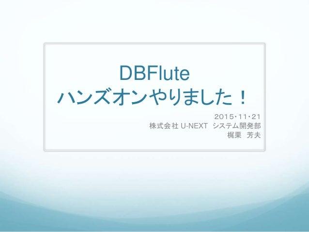 DBFlute ハンズオンやりました! 2015・11・21 株式会社 U-NEXT システム開発部 梶栗 芳夫