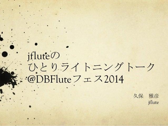 jfluteの  ひとりライトニングトーク  @DBFluteフェス2014  久保 雅彦  jflute