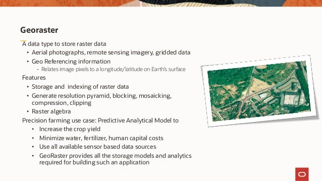 Georaster A data type to store raster data • Aerial photographs, remote sensing imagery, gridded data • Geo Referencing in...
