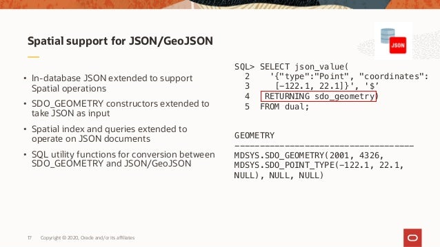 Copyright © 2020, Oracle and/or its affiliates17 Spatial support for JSON/GeoJSON • In-database JSON extended to support S...