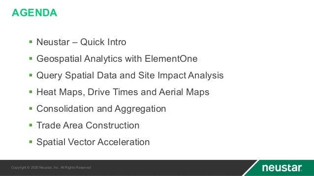 AGENDA § Neustar – Quick Intro § Geospatial Analytics with ElementOne § Query Spatial Data and Site Impact Analysis § Heat...
