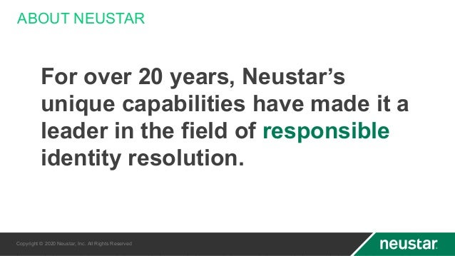 ABOUT NEUSTAR Copyright © 2020 Neustar, Inc. All Rights Reserved For over 20 years, Neustar's unique capabilities have mad...