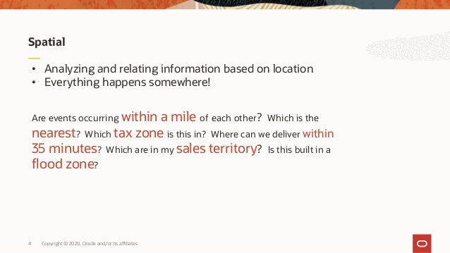 Copyright © 2020, Oracle and/or its affiliates4 Spatial • Analyzing and relating information based on location • Everythin...