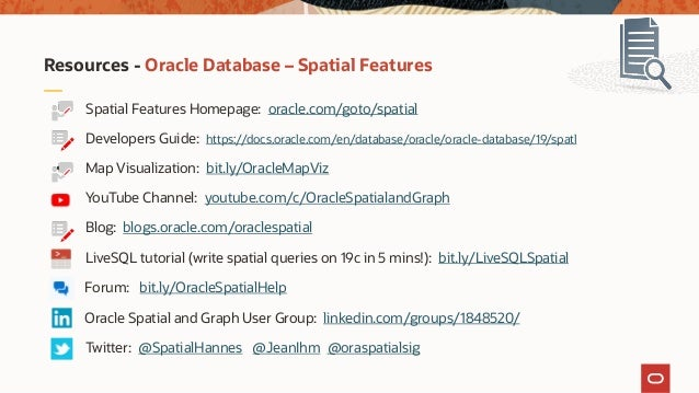 Resources - Oracle Database – Spatial Features Spatial Features Homepage: oracle.com/goto/spatial Developers Guide: https:...