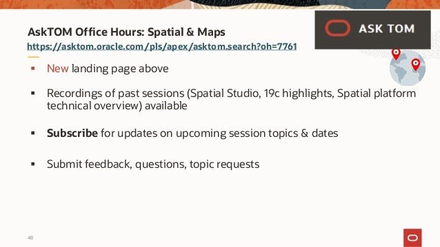 48 https://asktom.oracle.com/pls/apex/asktom.search?oh=7761 AskTOM Office Hours: Spatial & Maps § New landing page above §...