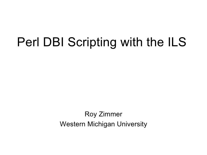 Perl DBI Scripting with the ILS Roy Zimmer Western Michigan University