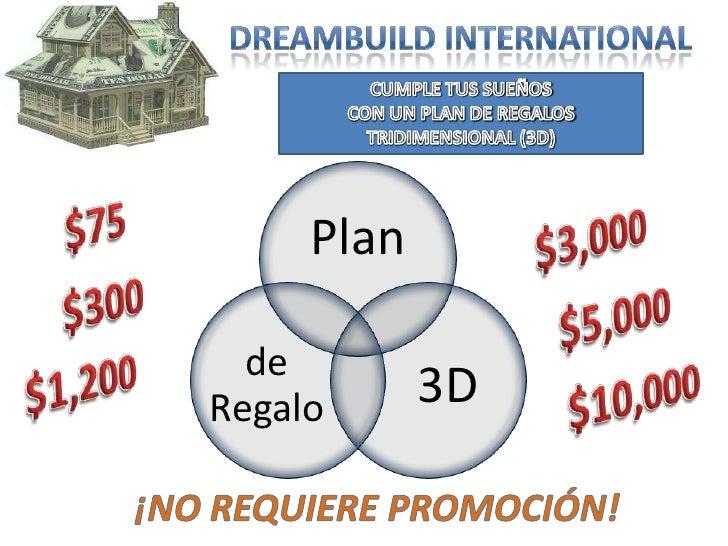 DreamBuild International<br />CUMPLE TUS SUEÑOS<br />CON UN PLAN DE REGALOS<br />TRIDIMENSIONAL (3D)<br />$75<br />$3,000<...