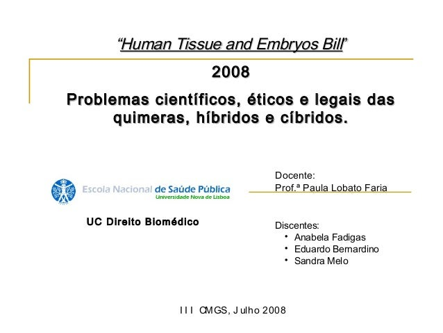 """""""Human Tissue and Embryos Bill""""                         2008Problemas científicos, éticos e legais das      quimeras, híbr..."""