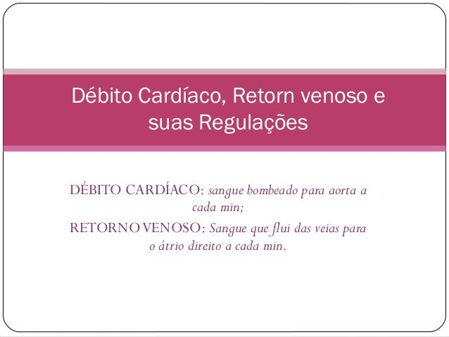 Débito Cardíaco, Retorn venoso e        suas RegulaçõesDÉBITO CARDÍACO: sangue bombeado para aorta a                  cada...