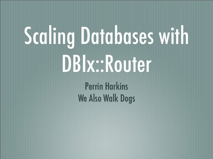 Scaling Databases with     DBIx::Router        Perrin Harkins       We Also Walk Dogs