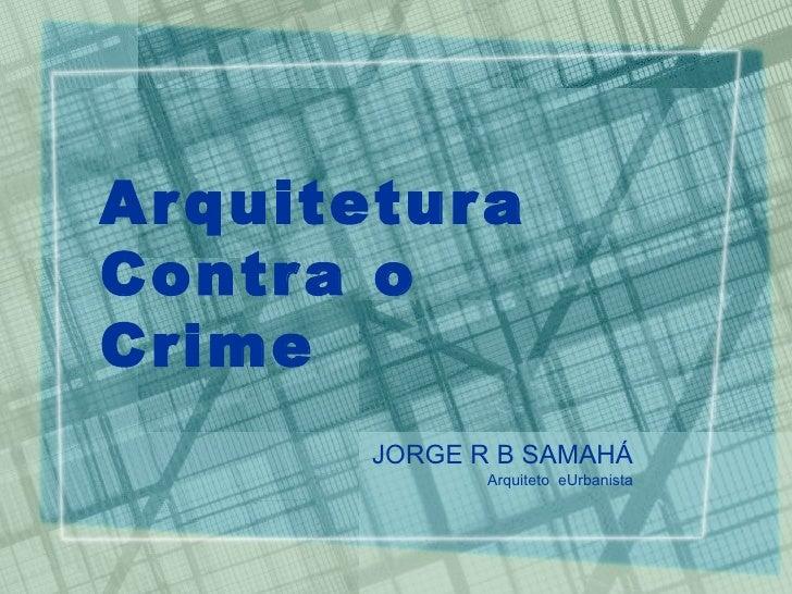 Arquitetura  Contra o Crime JORGE R B SAMAHÁ Arquiteto  e  Urbanista