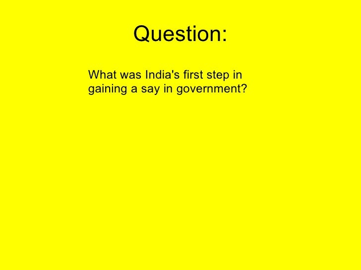 Question: What was India's first step in gaining a say in government?