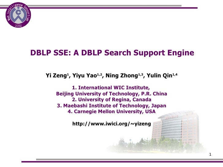 DBLP SSE: A DBLP Search Support Engine <ul><ul><li>Yi Zeng 1 , Yiyu Yao 1,2 , Ning Zhong 1,3 , Yulin Qin 1,4 </li></ul></u...