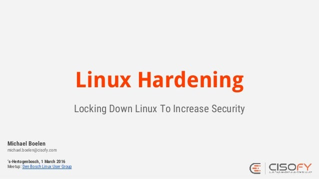 Linux Hardening Locking Down Linux To Increase Security 's-Hertogenbosch, 1 March 2016 Meetup: Den Bosch Linux User Group ...