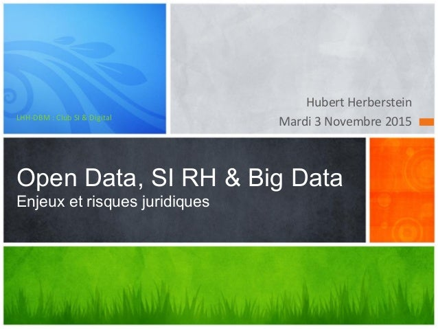 Hubert	Herberstein	 Mardi	3	Novembre	2015	LHH-DBM	:	Club	SI	&	Digital	 Open Data, SI RH & Big Data Enjeux et risques jurid...