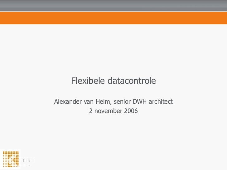 Flexibele datacontrole Alexander van Helm, senior DWH architect 2 november 2006