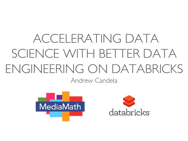 ACCELERATING DATA SCIENCE WITH BETTER DATA ENGINEERING ON DATABRICKS Andrew Candela