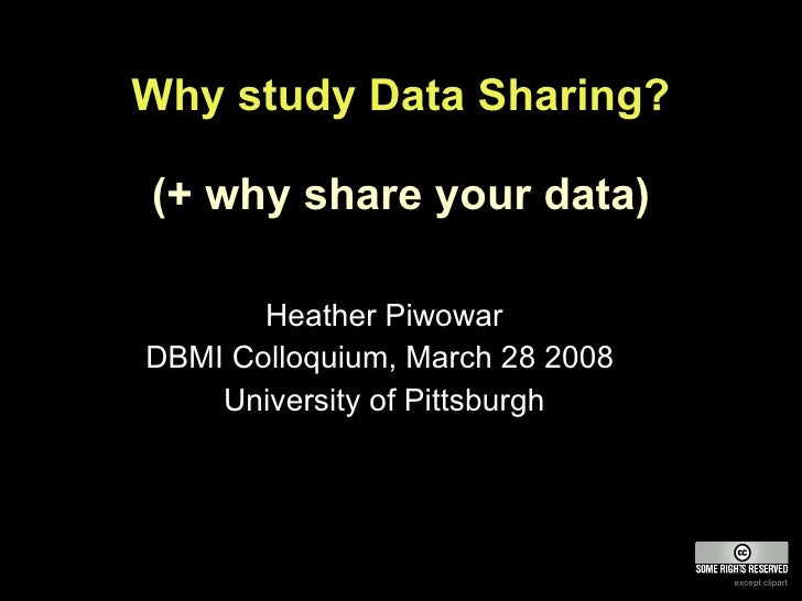 Why study Data Sharing? (+ why share your data) Heather Piwowar DBMI Colloquium, March 28 2008  University of Pittsburgh e...